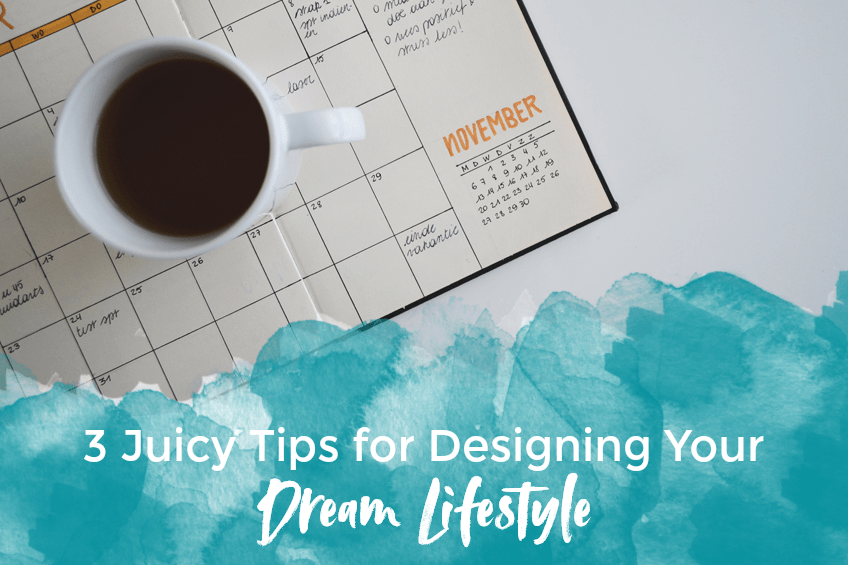 3 Juicy Tips for Designing Your Dream Lifestyle