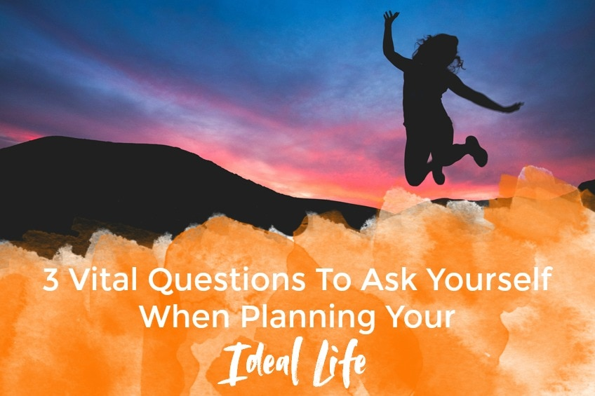 3 Vital Questions To Ask Yourself When Planning Your Ideal Life
