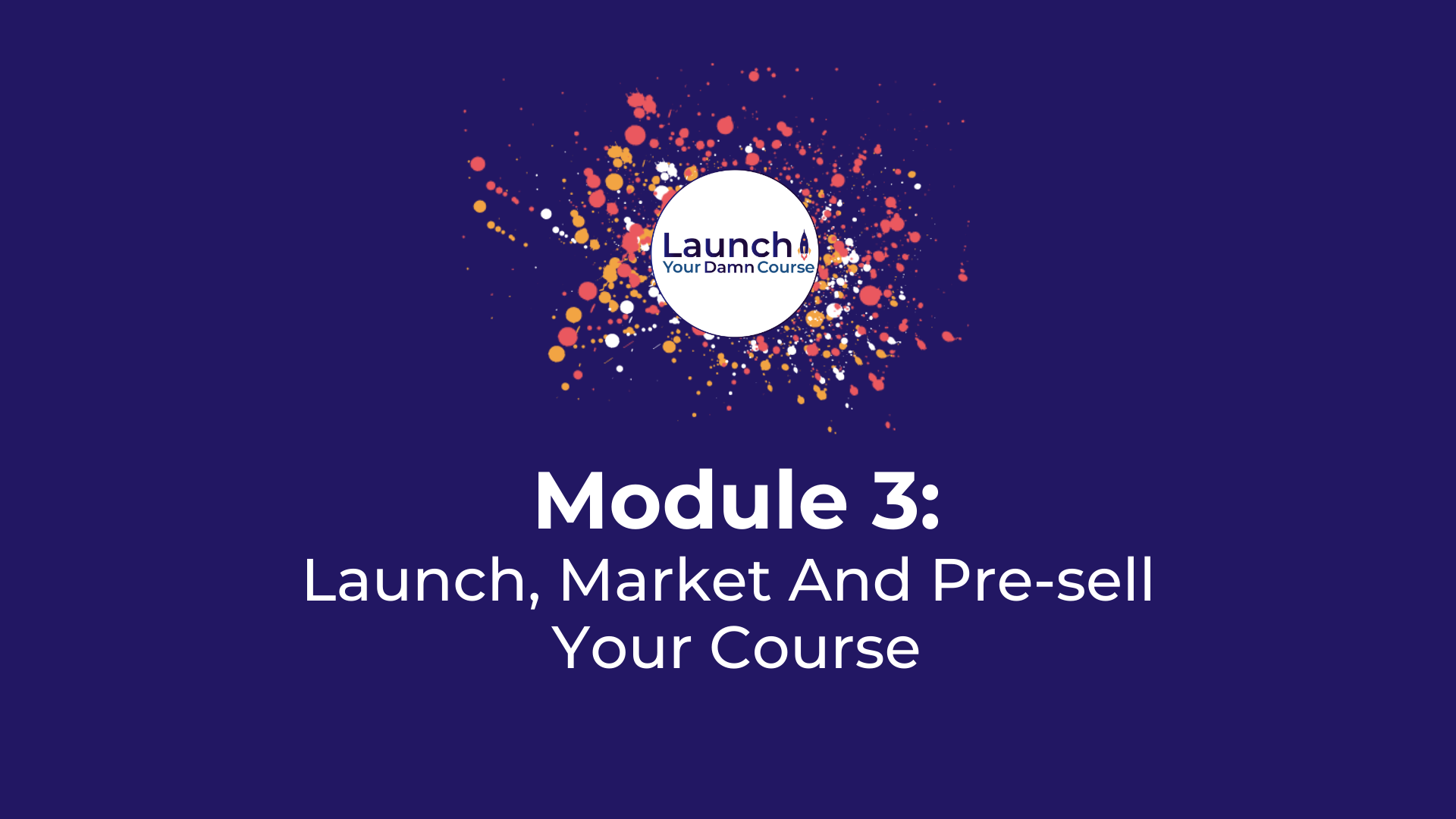 Module 3 - Launch, Market And Pre-sell Your Course