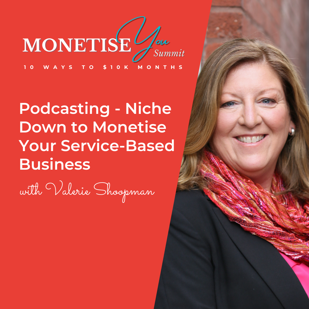Monetise You Summit: Podcasting - Niche down to Monetise Your Service-Based Business with an image of Valerie Shoopman